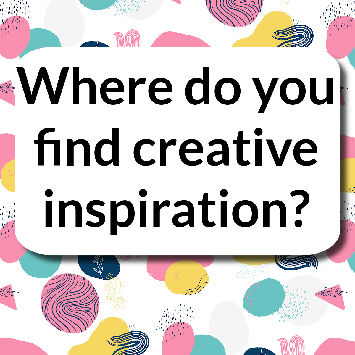 Where do you find creative inspiration?